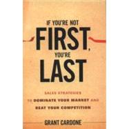 If You're Not First, You're Last : Sales Strategies to Dominate Your Market and Beat Your Competition by Cardone, Grant, 9780470624357