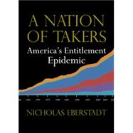 A Nation of Takers: America's Entitlement Epidemic by Eberstadt, Nicholas, 9781599474359