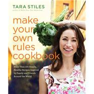 Make Your Own Rules Cookbook: More Than 100 Simple, Healthy Recipes Inspired by Family and Friends Around the World by Stiles, Tara, 9781401944360