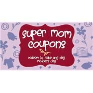 Super Mom Coupons Redeem to Make Any Day Mother's Day by Unknown, 9781612434360