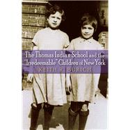 The Thomas Indian School and the Irredeemable Children of New York by Burich, Keith R., 9780815634362