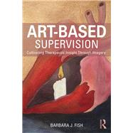 Art-based Supervision: Cultivating Therapeutic Insight Through Imagery by Fish; Barbara J., 9781138814363