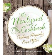 The Newlywed Cookbook Cooking Happily Ever After by Wyss, Roxanne; Moore, Kathy, 9781250054364