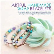 Artful Handmade Wrap Bracelets: A Complete Guide to Creating Sophisticated Braided Jewelry Incorporating Precious Metals by Kim, Di, 9781937994365