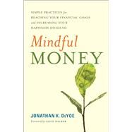 Mindful Money Simple Practices for Reaching Your Financial Goals and Increasing Your Happiness Dividend by DeYoe, Jonathan K.; Walker, Alice, 9781608684366
