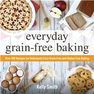 Everyday Grain-free Baking: Over 100 Recipes for Deliciously Easy Grain-free and Gluten-free Baking by Smith, Kelly, 9781440574368