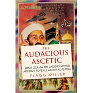 The Audacious Ascetic What the Bin Laden Tapes Reveal About Al-Qa'ida by Miller, Flagg, 9780190264369