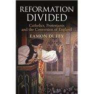 Reformation Divided Catholics, Protestants and the Conversion of England by Duffy, Eamon, 9781472934369