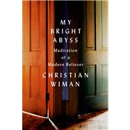 My Bright Abyss Meditation of a Modern Believer by Wiman, Christian, 9780374534370