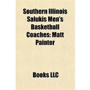 Southern Illinois Salukis Men's Basketball Coaches : Matt Painter by , 9781156324370