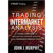 Trading with Intermarket Analysis, Enhanced Edition A Visual Approach to Beating the Financial Markets Using Exchange-Traded Funds by Murphy, John J., 9781118314371