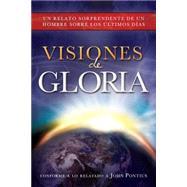 Visiones of gloria: Un relato sorprendente de un hombre sobre los ultimos dias by Pontius, John, 9781462114375