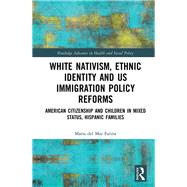 White Nativism, Ethnic Identity and US Immigration Policy Reforms: American Citizenship and Children in Mixed Status, Hispanic Families by Farina; Maria del Mar, 9781138234376