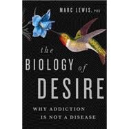 The Biology of Desire: Why Addiction Is Not a Disease by Lewis, Marc, Ph.D., 9781610394376