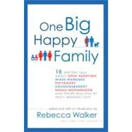 One Big Happy Family : 18 Writers Talk about Open Adoption, Mixed Marriage, Polyamory, Househusbandry,Single Motherhood, and Other Realities of Truly Modern Love by Walker, Rebecca, 9781594484377