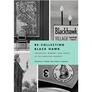 Re-collecting Black Hawk: Landscape, Memory, and Power in the American Midwest by Brown, Nicholas A.; Kanouse, Sarah E., 9780822944379