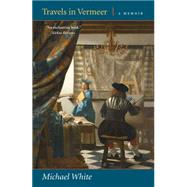 Travels in Vermeer: A Memoir by White, Michael, 9780892554379