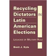 Recycling Dictators in Latin American Elections: Legacies of Military Rule by Kyle, Brett J., 9781626374379