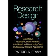 Research Design Quantitative, Qualitative, Mixed Methods, Arts-Based, and Community-Based Participatory Research Approaches by Leavy, Patricia, 9781462514380