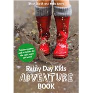 Rainy Day Kids Adventure Book Outdoor Games and Activities for the Rain, Snow and Wind by Scott, Steph; Akers, Katie, 9781849944380