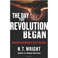 The Day the Revolution Began by Wright, N. T., 9780062334381