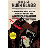 Here Lies Hugh Glass A Mountain Man, a Bear, and the Rise of the American Nation by Coleman, Jon T., 9780809054381