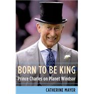 Born to Be King Prince Charles on Planet Windsor by Mayer, Catherine, 9781627794381