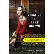 The Creation of Anne Boleyn: A New Look at England's Most Notorious Queen by Bordo, Susan, 9780547834382