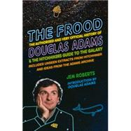The Frood: The Authorised and Very Official History of Douglas Adams & the Hitchhiker's Guide to the Galaxy by Roberts, Jem, 9781848094383
