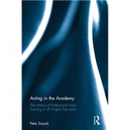 Acting in the Academy: The History of Professional Actor Training in US Higher Education by Zazzali; Peter, 9781138914384