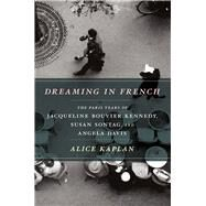 Dreaming in French : The Paris Years of Jacqueline Bouvier Kennedy, Susan Sontag, and Angela Davis at Biggerbooks.com