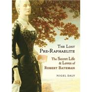 The Lost Pre-Raphaelite: The Secret Life & Loves of Robert Bateman by Daly, Nigel, 9781908524386