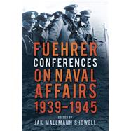 Fuehrer Conferences on Naval Affairs 1939-1945 by Showell, Jak Mallman, 9780750964388