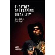 Theatres of Learning Disability Good, Bad, or Plain Ugly? by Hargrave, Matt, 9781137504388