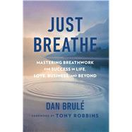 Just Breathe: Mastering Breathwork for Success in Life, Love, Business, and Beyond by Brule, Dan, 9781501134388