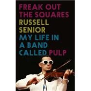 Freak Out the Squares: Life in a Band Called Pulp by Senior, Russell, 9781781314388