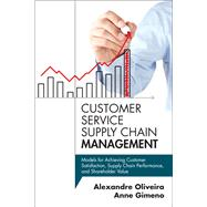 Customer Service Supply Chain Management Models for Achieving Customer Satisfaction, Supply Chain Performance, and Shareholder Value by Oliveira, Alexandre; Gimeno, Anne, 9780133764390