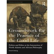 Groundwork for the Practice of the Good Life: Politics and Ethics at the Intersection of North Atlantic and African Philosophy by Ochieng; Omedi, 9781138204393