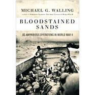 Bloodstained Sands US Amphibious Operations in World War II by Walling, Michael G., 9781472814395