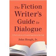 The Fiction Writer's Guide to Dialogue: A Fresh Look at an Essential Ingredient of the Craft by Hough, John, Jr., 9781621534396
