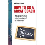 How to Be a Great Coach: 24 Lessons for Turning on the Productivity of Every Employee by Cook, Marshall, 9781259584398