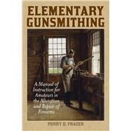 Elementary Gunsmithing: A Manual of Instruction for Amateurs in the Alteration and Repair of Firearms by Frazer, Perry D., 9781629144399