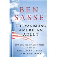 The Vanishing American Adult Our Coming of Age Crisis--and How to Rebuild A Culture of Self-Reliance by Sasse, Ben, 9781250114402