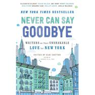 Never Can Say Goodbye Writers on Their Unshakable Love for New York by Botton, Sari, 9781476784403