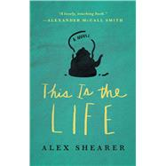 This Is the Life A Novel by Shearer, Alex, 9781476764405