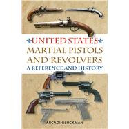 United States Martial Pistols and Revolvers by Gluckman, Arcadi, 9781629144405