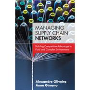Managing Supply Chain Networks Building Competitive Advantage In Fluid And Complex Environments by Oliveira, Alexandre; Gimeno, Anne, 9780133764406