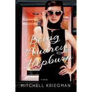 Being Audrey Hepburn A Novel by Kriegman, Mitchell, 9781250074409