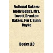 Fictional Bakers : Molly Dobbs, Mrs. Lovett, Drunken Bakers, Fru T. Bunn, Cayke by , 9781157064411