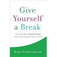 Give Yourself a Break: Turning Your Inner Critic into a Compassionate Friend by Fredrickson, Kim, 9780800724412